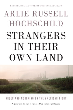 Arlie Russell Hochschild, Strangers in their Own Land:  Anger and Mourning on the American Right (New Press, 2016)